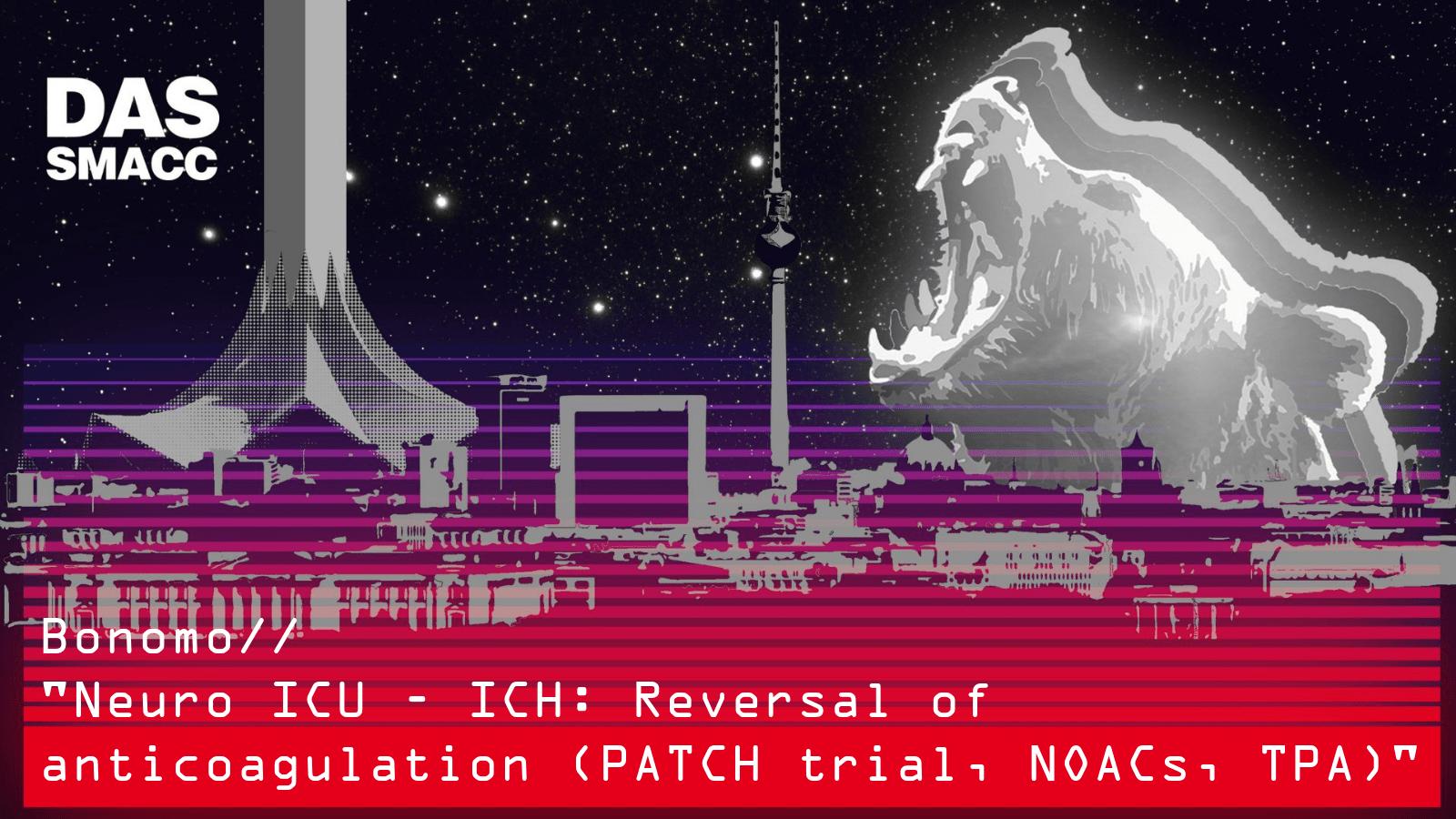 ICH: Reversal of anticoagulation (PATCH trial, NOACs, TPA)